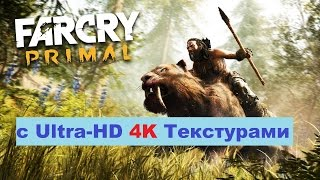 Как стал выглядеть Far Cry Primal с Ultra-HD 4K Текстурами на PC
