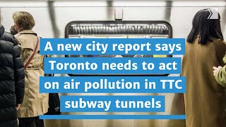 A new city report says Toronto needs to act on air pollution in TTC subway tunnels.