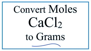 How to Convert Moles of CaCl2 to Grams