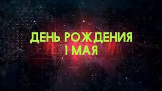 Люди рожденные 1 мая День рождения 1 мая Дата рождения 1 мая правда о людях