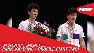 Badminton Unlimited 2020 | Park Joo Bong - PROFILE (PART TWO) | BWF 2020