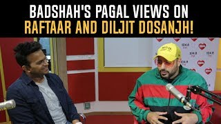 Badshah& 39 s Pagal views on Raftaar and Diljit Dosanjh