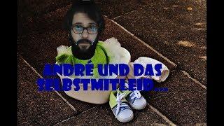 André und das Selbstmitleid...
