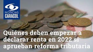 Quiénes deben empezar a declarar renta en 2022 si aprueban reforma tributaria