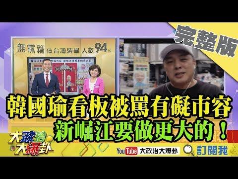 2019.01.12大政治大爆卦完整版(上)韓國瑜看板被罵有礙市容 新崛江要做更大的!