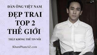 Đàn ông Việt Nam ĐẸP TRAI NHẤT THẾ GIỚI ? Vượt Hàn Quốc, Pháp, ... THẬT KHÔNG THỂ TIN NỔI