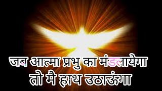 जब आत्मा प्रभु का मंडलायेगा तो मै हाथ उठाऊंगा