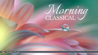 Morning Classical Music - Relaxing, Uplifting Classical Music