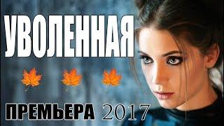 Женский детективный фильм! «УВОЛЕННАЯ» Мелодрама - Русские сериалы премьеры 2017 / мелодрамы HD