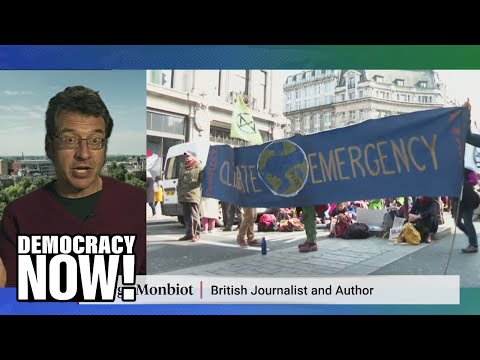 """George Monbiot: As the U.K. declares a climate emergency, we must recognize """"capitalism is broken"""""""