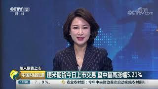[中国财经报道]粳米期货上市 粳米期货今日上市交易 盘中最高涨幅5.21%| CCTV财经
