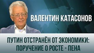 Валентин Катасонов  Путин отстранен от экономики  поручение о росте   пена