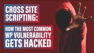 Cross Site Scripting: How the Most Common WP Vulnerability Gets Hacked