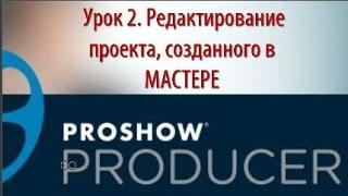 Урок 2. Редактирование проекта, созданного в МАСТЕРЕ ProShow Produser. Очень познавательное видео