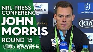 NRL Press Conference: John Morris - Round 15 | NRL on Nine