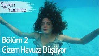 Gizem Havuza Düşüyor - Seven Ne Yapmaz 2. Bölüm