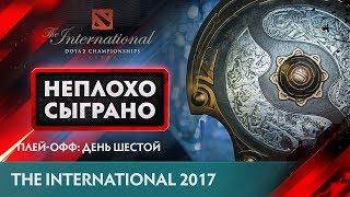 НЕПЛОХО СЫГРАНО @ The International 2017: Плей-офф: День Шестой