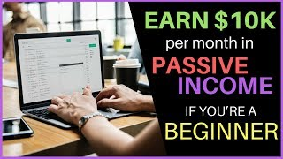 EARN $10K PER MONTH IN PASSIVE INCOME EVEN IF YOU'RE A BEGINNER