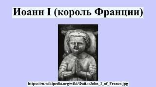 Иоанн I (король Франции)(Иоанн I (король Франции) Иоанн I Посмертный , Париж — 20 ноября 1316, там же) — король Франции, сын Людовика X Свар..., 2016-07-21T13:50:48.000Z)
