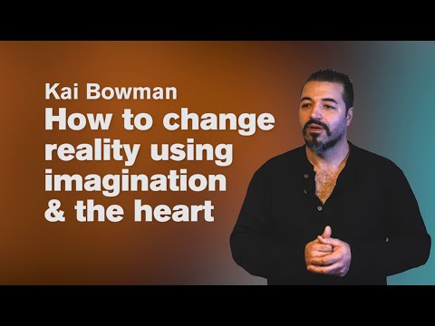 How to change reality using imagination & the heart. - Kai Bowman