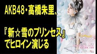 AKB48・高橋朱里、再び雪のプリンセスに! バージョンアップした再演『...