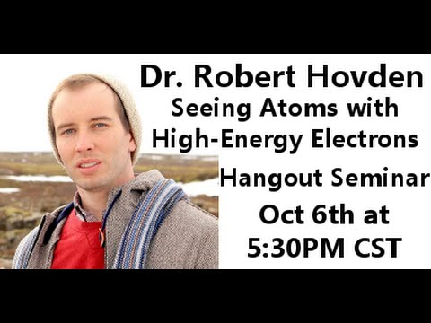 SEEING ATOMS WITH HIGH-ENERGY ELECTRONS w/ Dr Robert Hovden