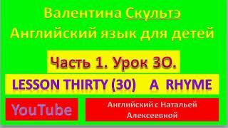 ВАЛЕНТИНА СКУЛЬТЭ АНГЛИЙСКИЙ ДЛЯ ДЕТЕЙ  ЧАСТЬ 1  УРОК 30  A RHYME