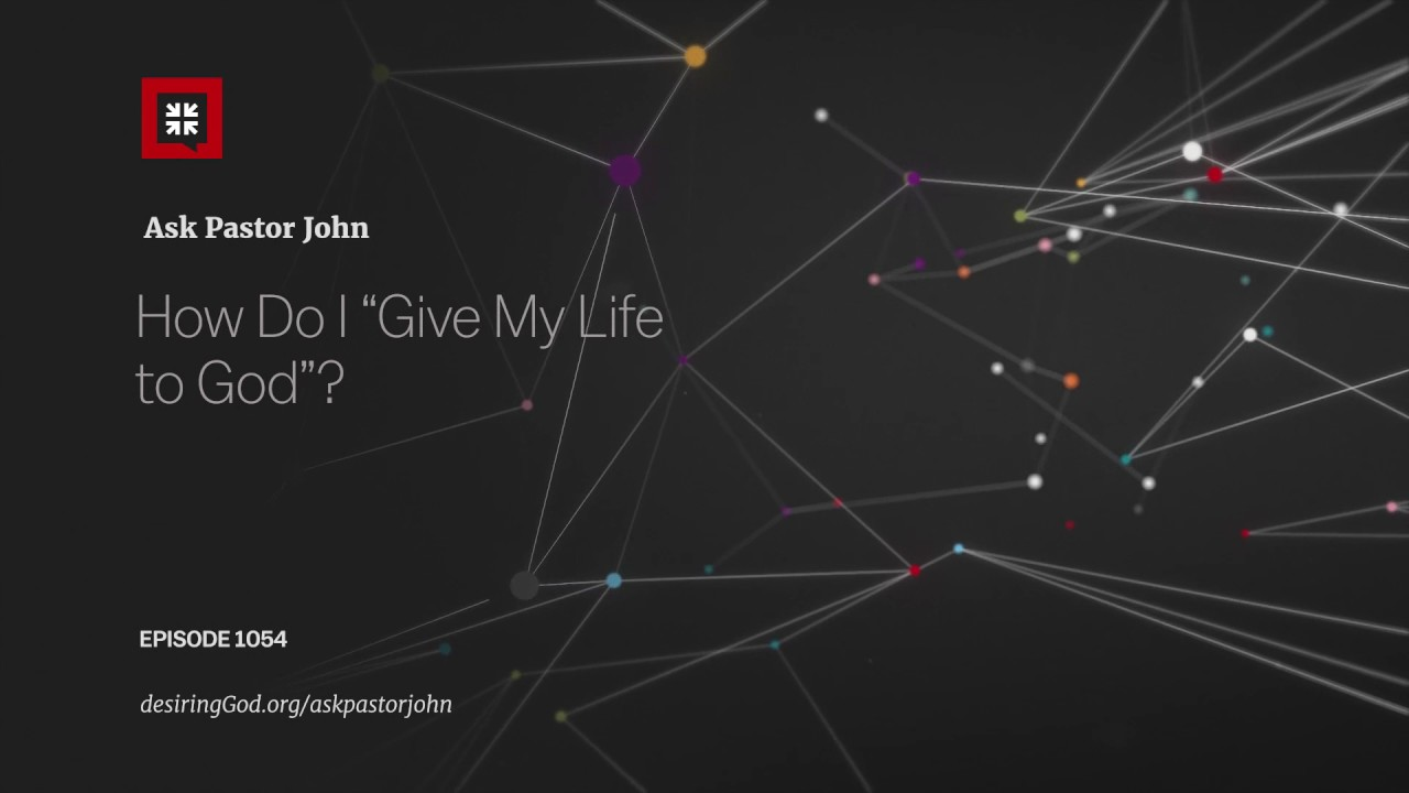 "How Do I ""Give My Life to God""? // Ask Pastor John"