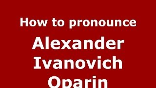 How to pronounce Alexander Ivanovich Oparin (Russian/Russia) - PronounceNames.com