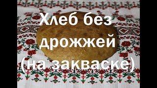Хлеб без дрожжей на закваске   Как приготовить ,пошаговая инструкция