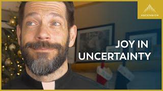 Having Joy in Uncertainty