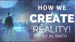 How We Create Reality! - By Al Smith