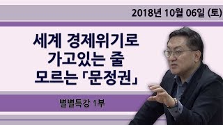 세계 경제위기로 가고있는 줄 모르는 「문정권」  [별별특강] 1부 (2018.10.06)