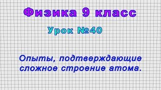 Физика 9 класс (Урок№40 - Опыты, подтверждающие сложное строение атома.)