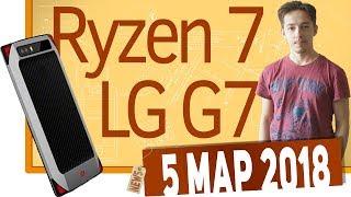 Новости IT. Паленый LG G7, AMD Ryzen 7 2700X, игровой Nubia
