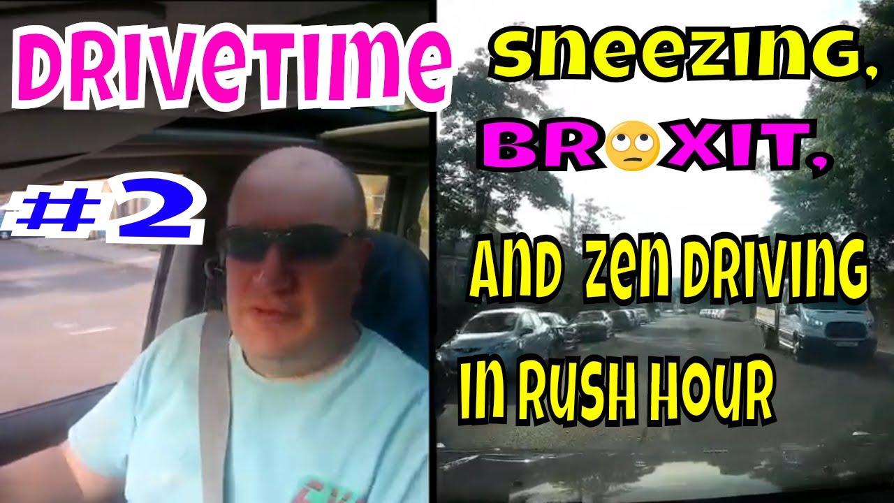 Drivetime  # 2  Sneezing, Brexit  & Zen driving in Rush Hour