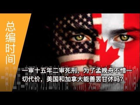 总编时间 | 一审十五年二审死刑,为了孟晚舟不惜一切代价,美国和加拿大能善罢甘休吗?