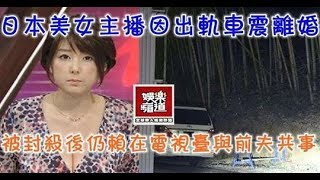 日本美女主播因出軌車震離婚,被封殺後仍賴在電視台與前夫共事