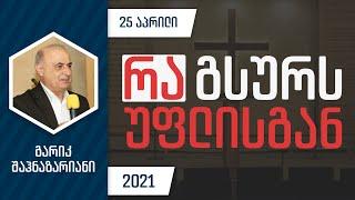 რა გსურს უფლისგან | 25 აპრილი, 2021