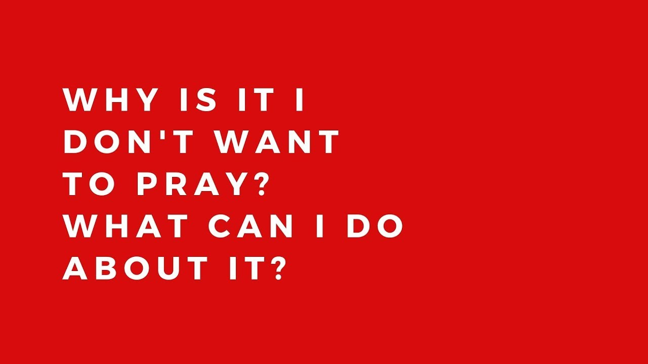 Why don't I want to pray?