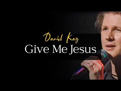 Give Me Jesus  Performed by Daniel Kay