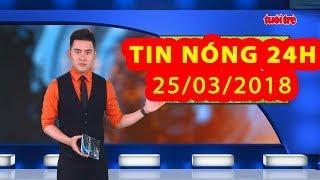 Trực tiếp ⚡ Tin Tức 24h Mới Nhất hôm nay 25-03-2018   Tin Nóng 24H