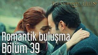 İstanbullu Gelin 39. Bölüm - Romantik Buluşma