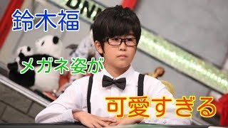 大人になった鈴木福がカッコイイ メガネ姿でキリッ ご視聴ありがとうご...