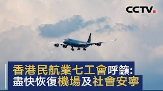 香港民航业七工会发布联合声明:呼吁尽快恢复机场及社会安宁   CCTV中文国际