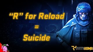 "Dirty Bomb | ""R"" for Reload = Suicide"
