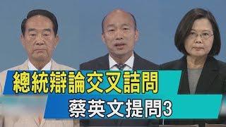 【總統電視辯論】總統辯論交叉詰問 蔡英文提問3