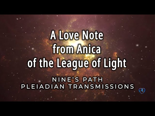 A Love Note from Anica of the League of Light | Nine's Path Pleiadian Transmission