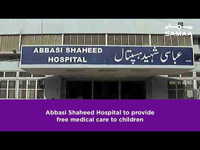 Abbasi Shaheed Hospital to provide free medical care to children | SAMAA TV