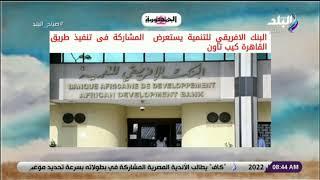 البنك الافريقي للتنمية يستعرض  المشاركة فى تنفيذ طريق القاهرة كيب تاون